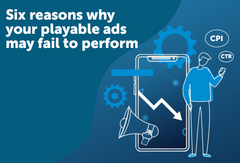 Six Reasons Why Your Playable Ads May Fail to Perform